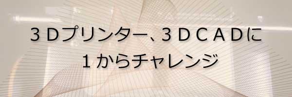 3Dプリンター、3DCADに1からチャレンジ